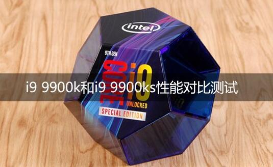 i9 9900k和i9 9900ks性能对比评测哪个好