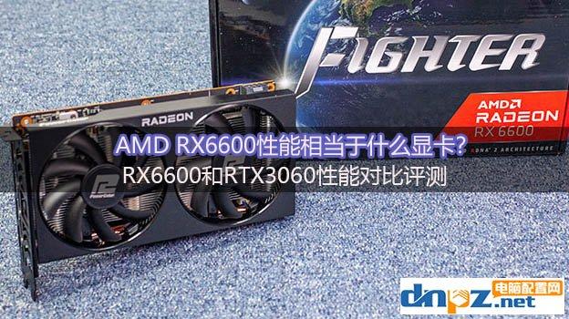 AMD RX6600性能相当于什么显卡?RX6600和RTX3060性